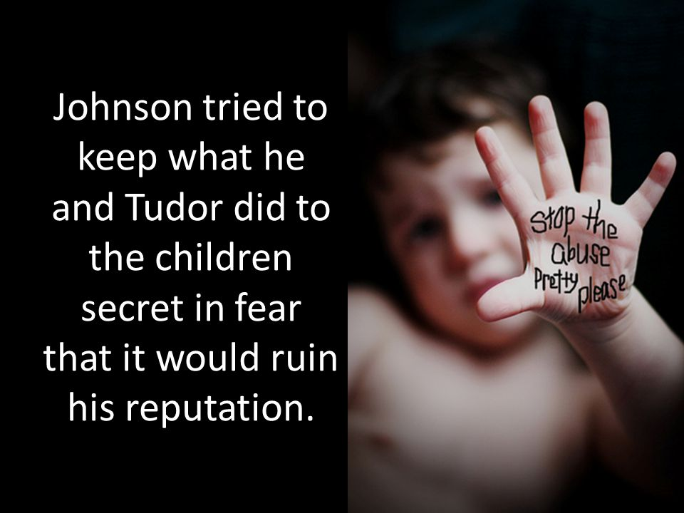 Johnson tried to keep what he and Tudor did to the children secret in fear that it would ruin his reputation.