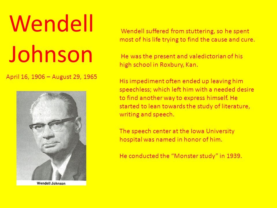 Wendell Johnson Wendell suffered from stuttering, so he spent most of his life trying to find the cause and cure.