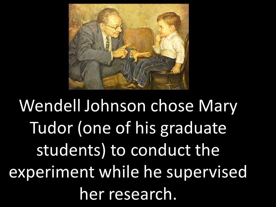 Wendell Johnson chose Mary Tudor (one of his graduate students) to conduct the experiment while he supervised her research.