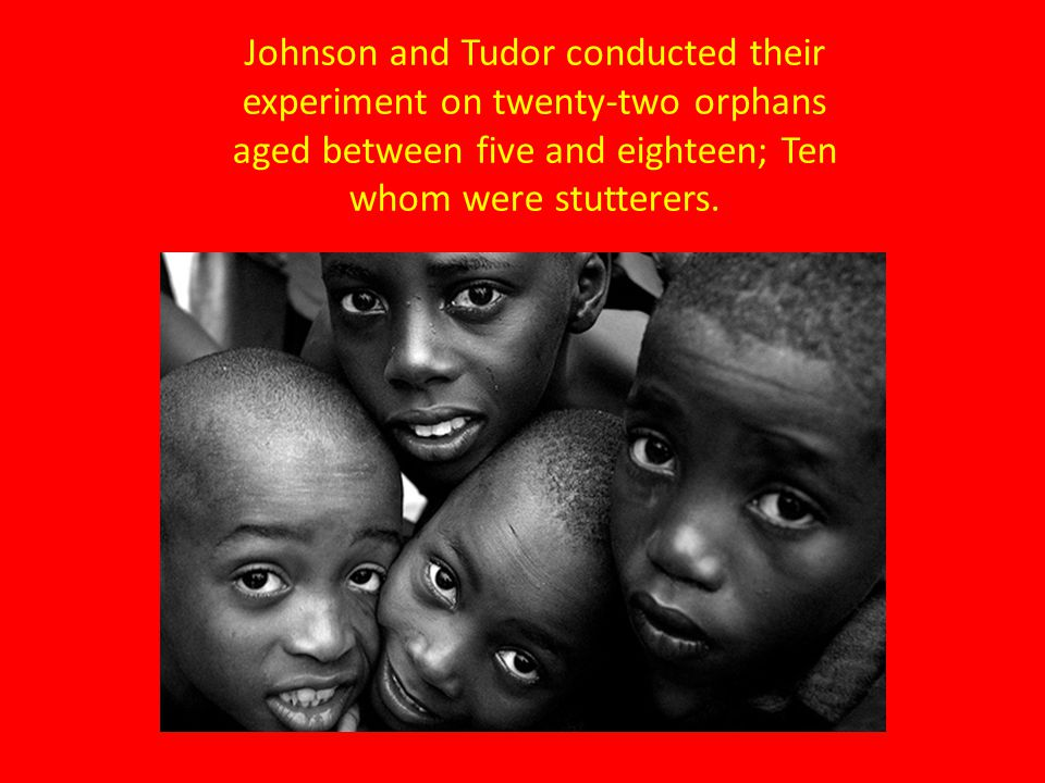 Johnson and Tudor conducted their experiment on twenty-two orphans aged between five and eighteen; Ten whom were stutterers.