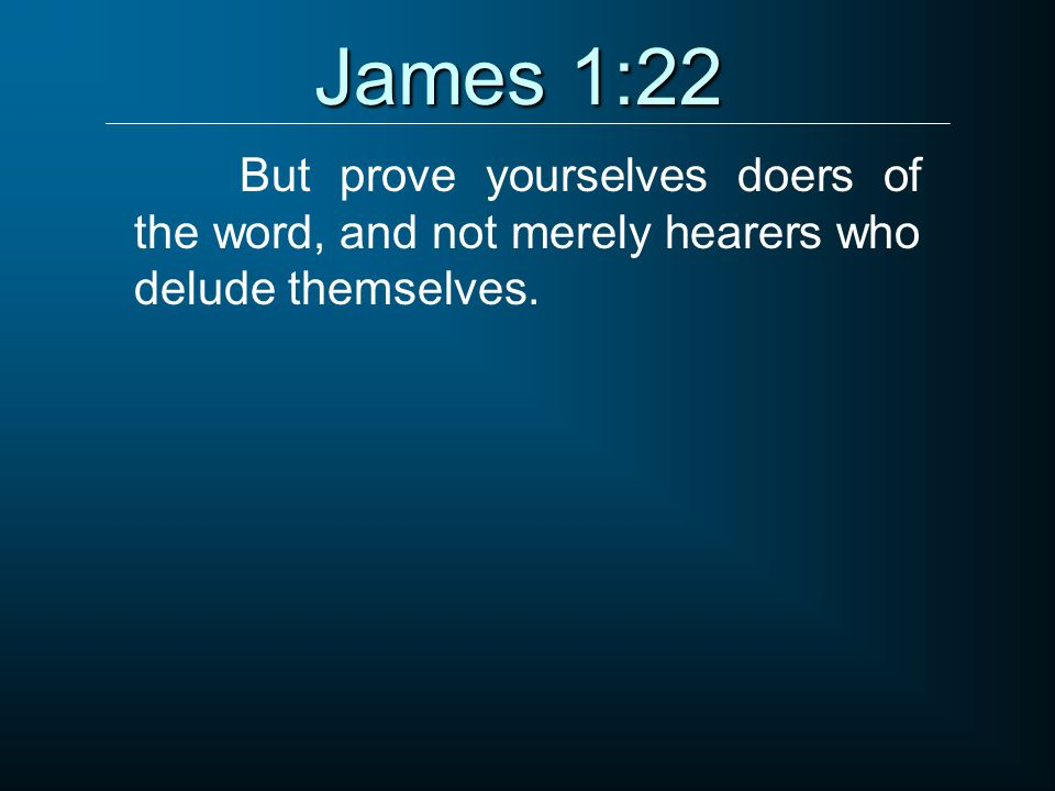 James 1:22 But prove yourselves doers of the word, and not merely hearers who delude themselves.