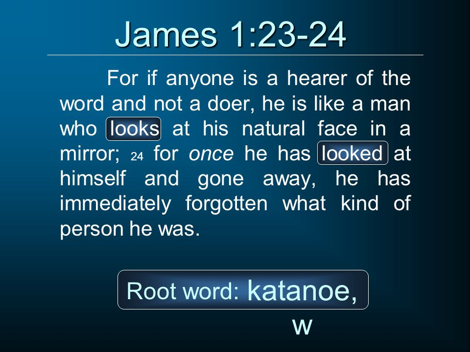James 1:23-24 katanoe,w Root word:
