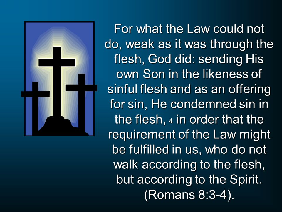 For what the Law could not do, weak as it was through the flesh, God did: sending His own Son in the likeness of sinful flesh and as an offering for sin, He condemned sin in the flesh, 4 in order that the requirement of the Law might be fulfilled in us, who do not walk according to the flesh, but according to the Spirit.