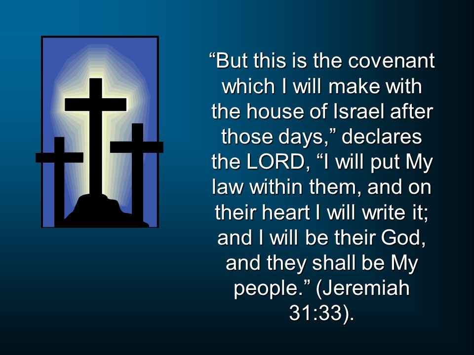 But this is the covenant which I will make with the house of Israel after those days, declares the LORD, I will put My law within them, and on their heart I will write it; and I will be their God, and they shall be My people. (Jeremiah 31:33).