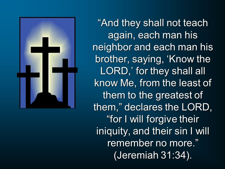 And they shall not teach again, each man his neighbor and each man his brother, saying, 'Know the LORD,' for they shall all know Me, from the least of them to the greatest of them, declares the LORD, for I will forgive their iniquity, and their sin I will remember no more. (Jeremiah 31:34).