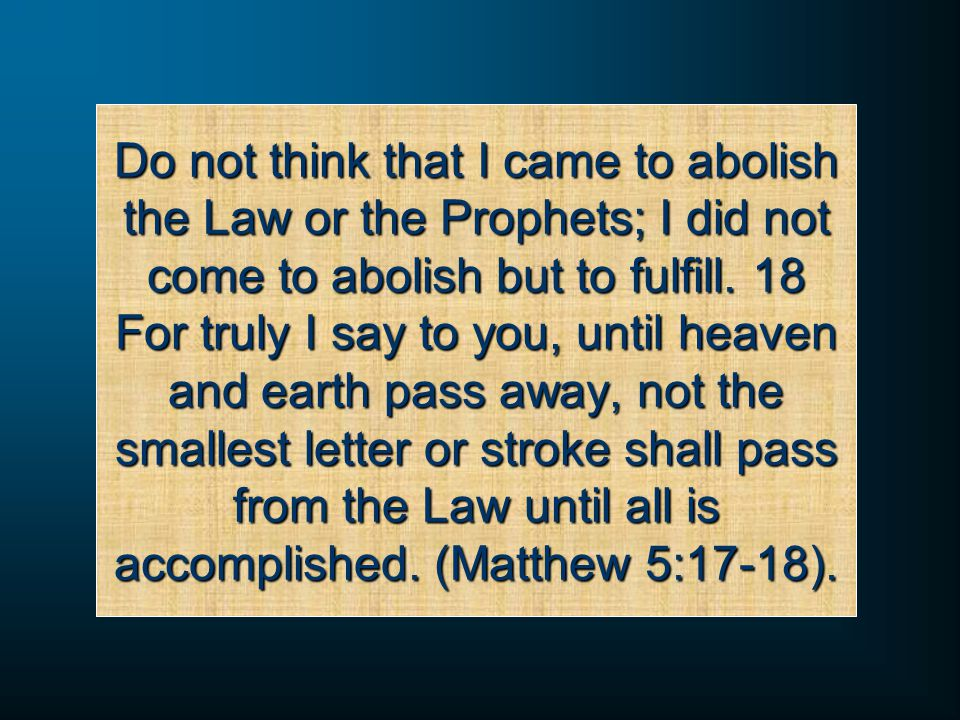 Do not think that I came to abolish the Law or the Prophets; I did not come to abolish but to fulfill.