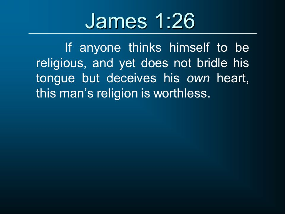 James 1:26 If anyone thinks himself to be religious, and yet does not bridle his tongue but deceives his own heart, this man's religion is worthless.