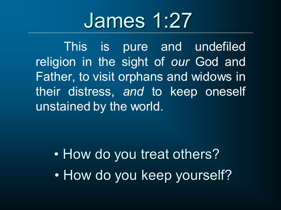 James 1:27 How do you treat others How do you keep yourself