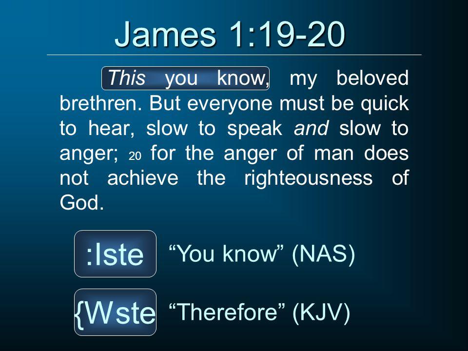 James 1:19-20 :Iste {Wste You know (NAS) Therefore (KJV)