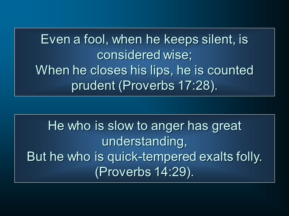Even a fool, when he keeps silent, is considered wise; When he closes his lips, he is counted prudent (Proverbs 17:28).