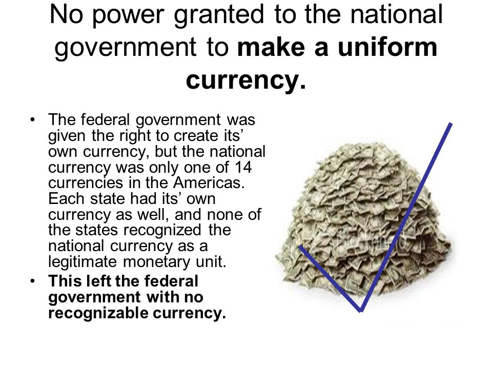 No power granted to the national government to make a uniform currency.