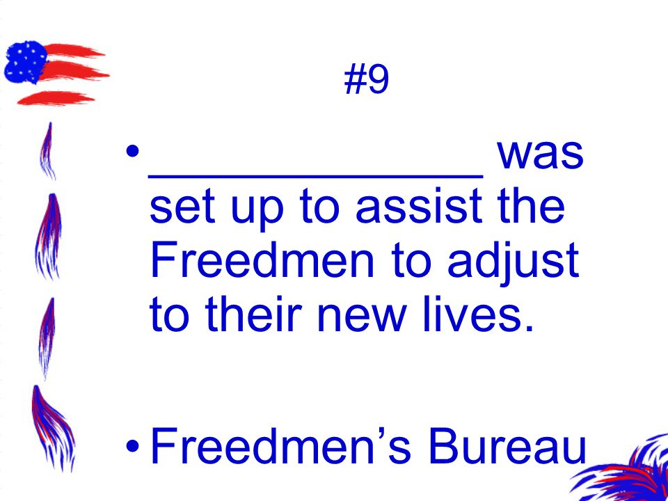 #9 ____________ was set up to assist the Freedmen to adjust to their new lives. Freedmen's Bureau