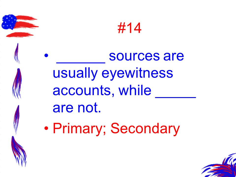 #14 ______ sources are usually eyewitness accounts, while _____ are not. Primary; Secondary