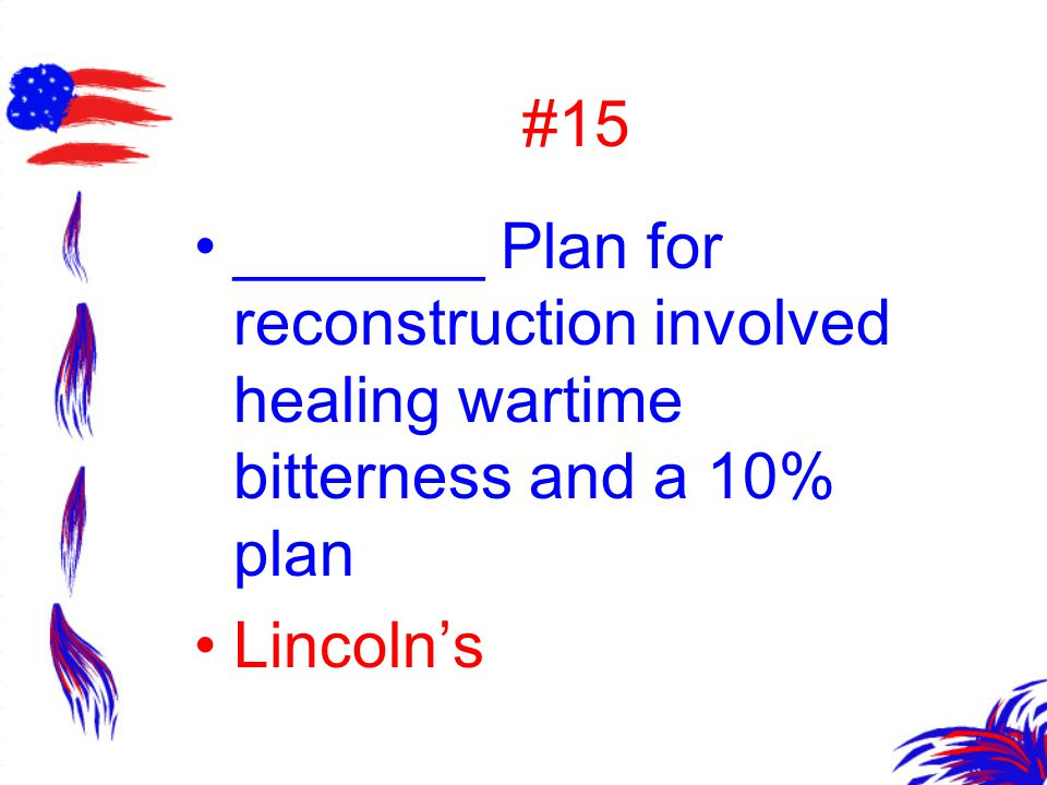 #15 _______ Plan for reconstruction involved healing wartime bitterness and a 10% plan Lincoln's
