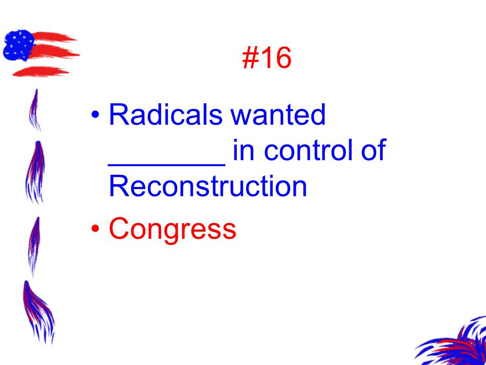 #16 Radicals wanted _______ in control of Reconstruction Congress
