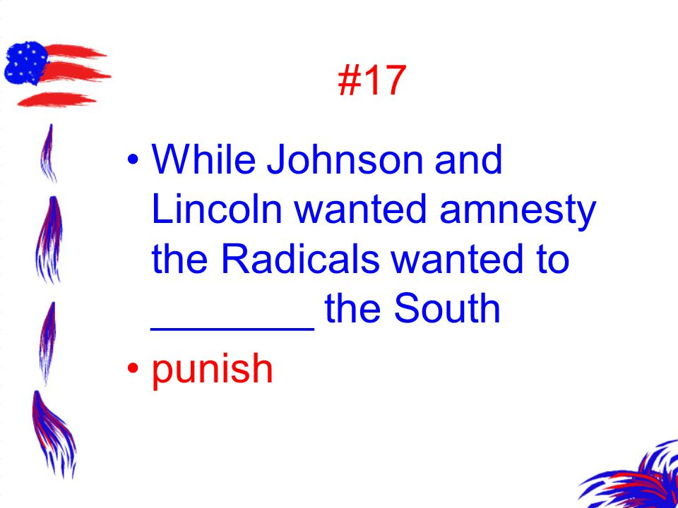 #17 While Johnson and Lincoln wanted amnesty the Radicals wanted to _______ the South punish