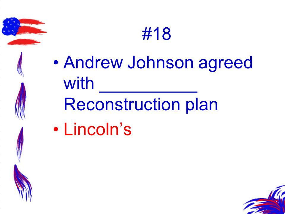 #18 Andrew Johnson agreed with __________ Reconstruction plan Lincoln's