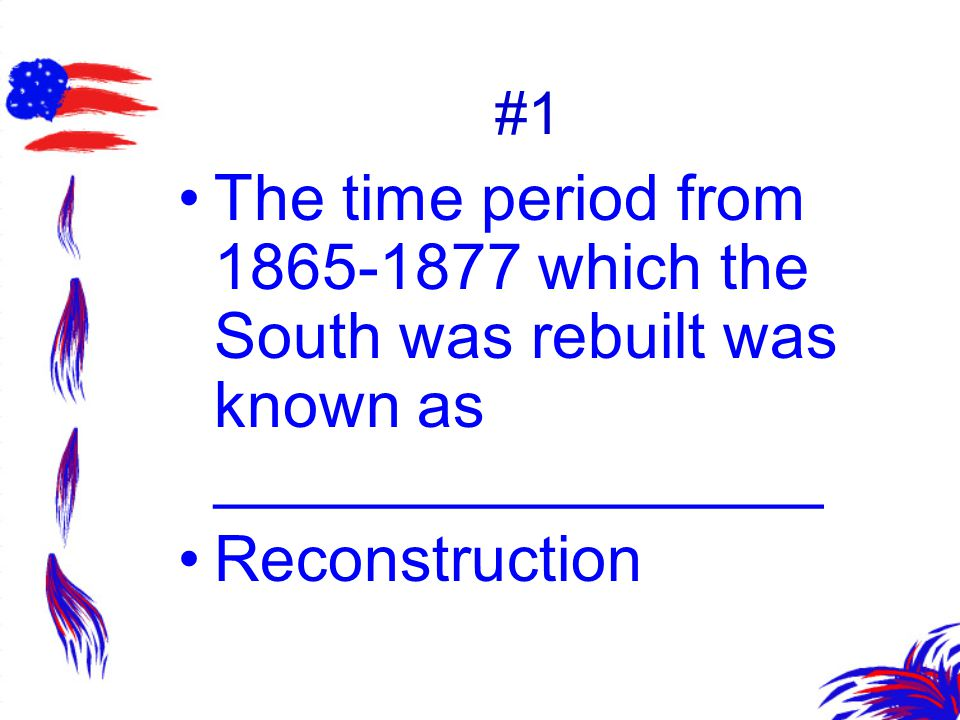 #1 The time period from 1865-1877 which the South was rebuilt was known as _________________.