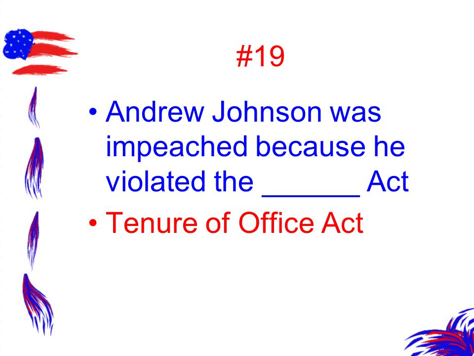 #19 Andrew Johnson was impeached because he violated the ______ Act Tenure of Office Act