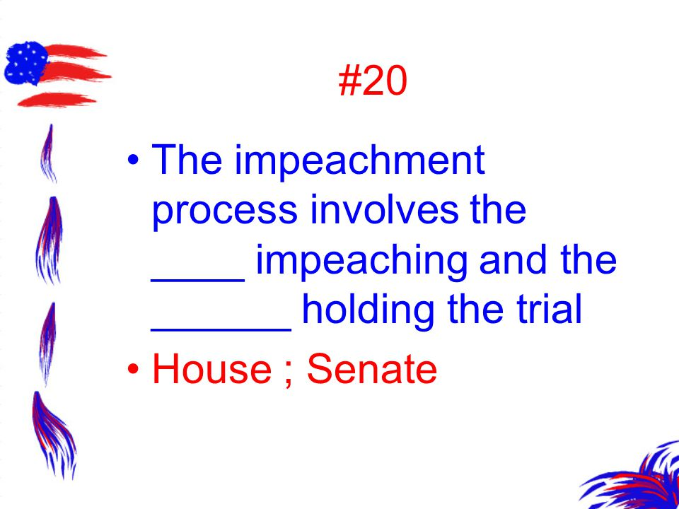 #20 The impeachment process involves the ____ impeaching and the ______ holding the trial.