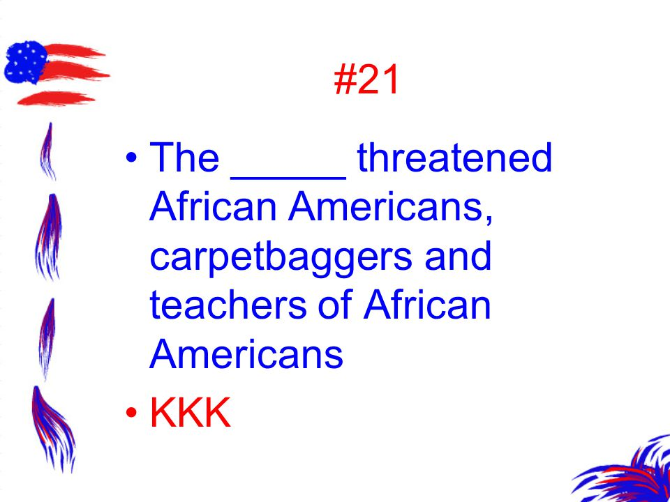 #21 The _____ threatened African Americans, carpetbaggers and teachers of African Americans KKK