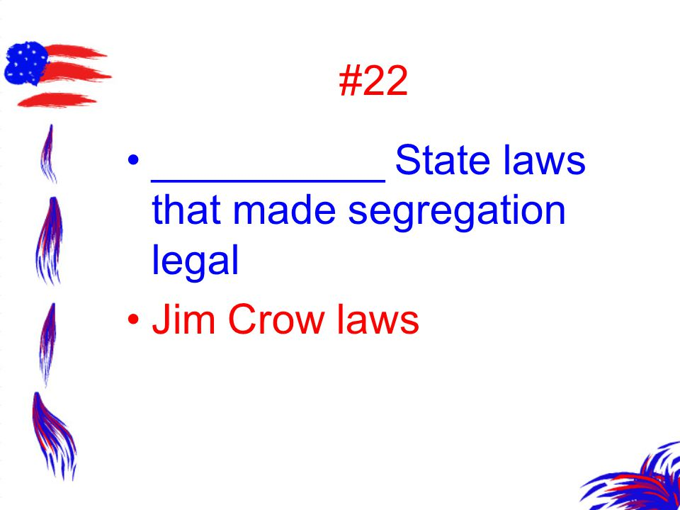 #22 __________ State laws that made segregation legal Jim Crow laws