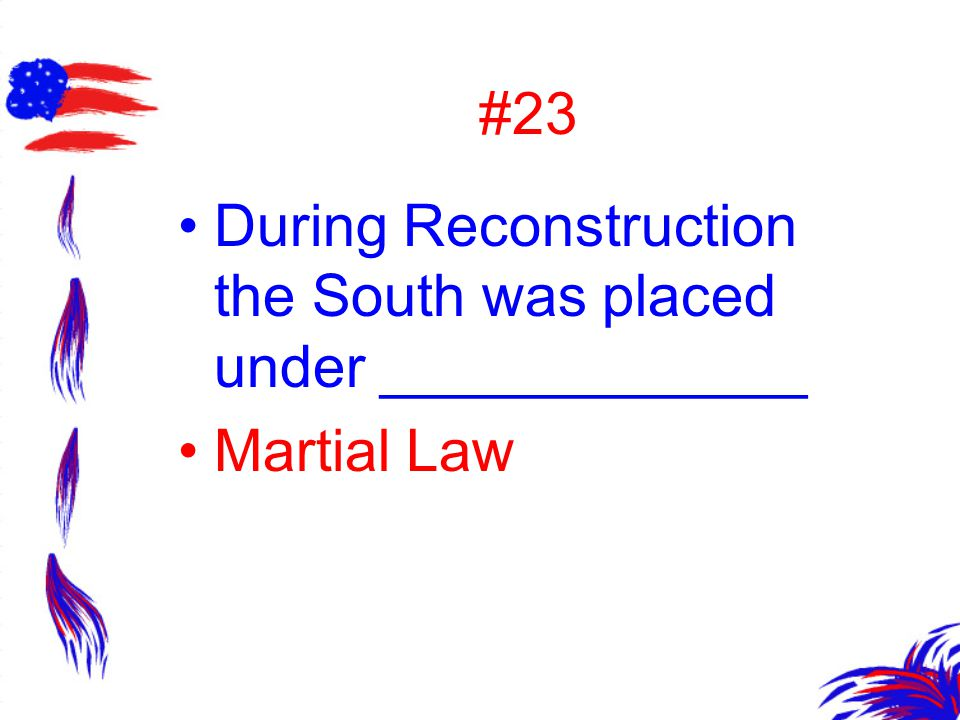 #23 During Reconstruction the South was placed under _____________ Martial Law