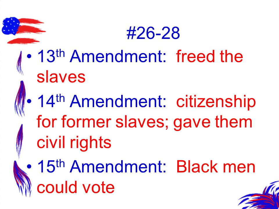 #26-28 13th Amendment: freed the slaves. 14th Amendment: citizenship for former slaves; gave them civil rights.