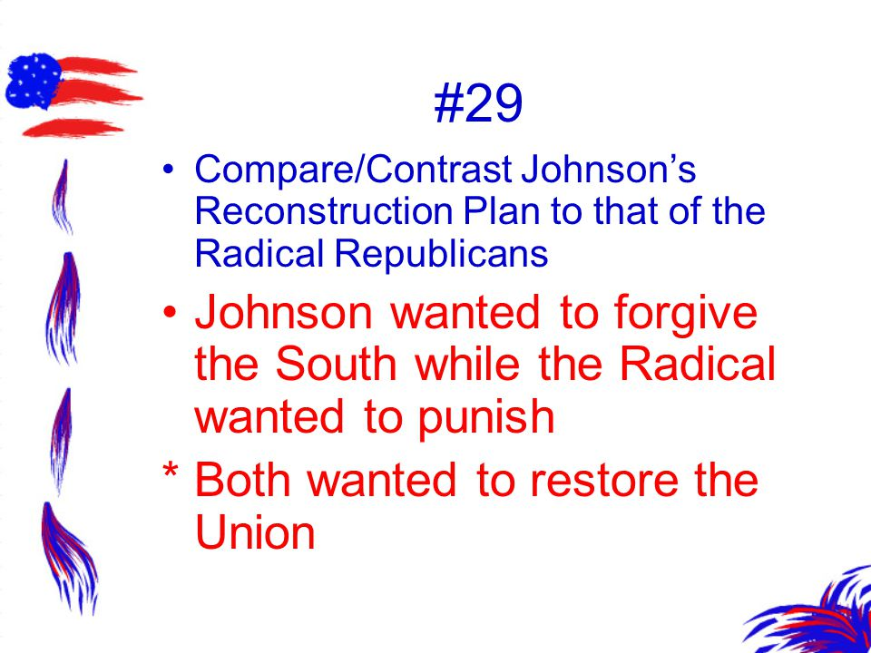 #29 Compare/Contrast Johnson's Reconstruction Plan to that of the Radical Republicans.