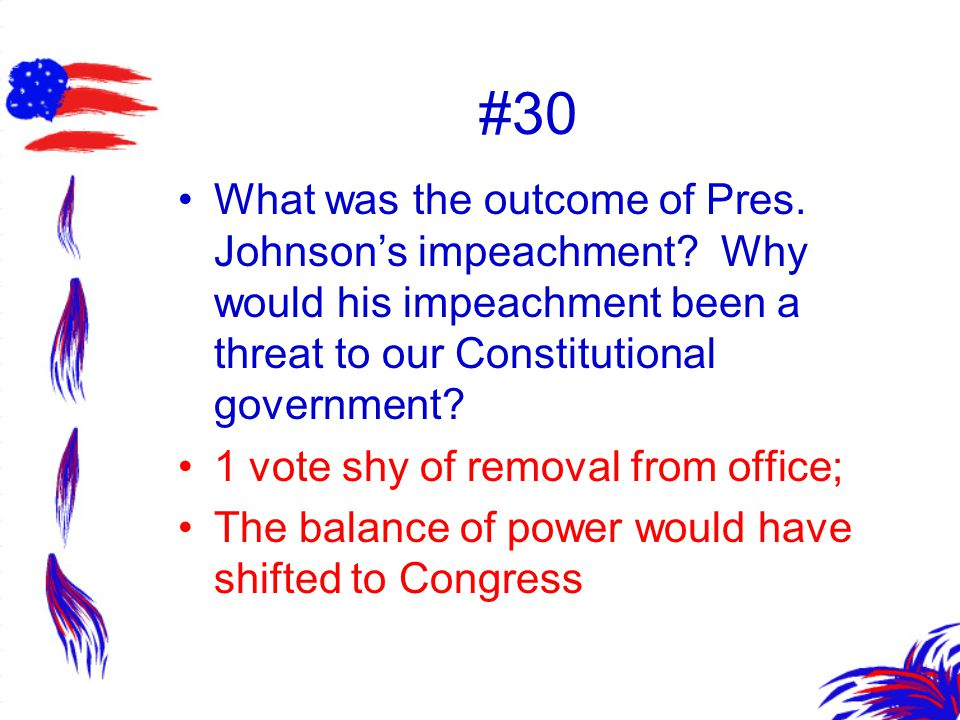 #30 What was the outcome of Pres. Johnson's impeachment Why would his impeachment been a threat to our Constitutional government