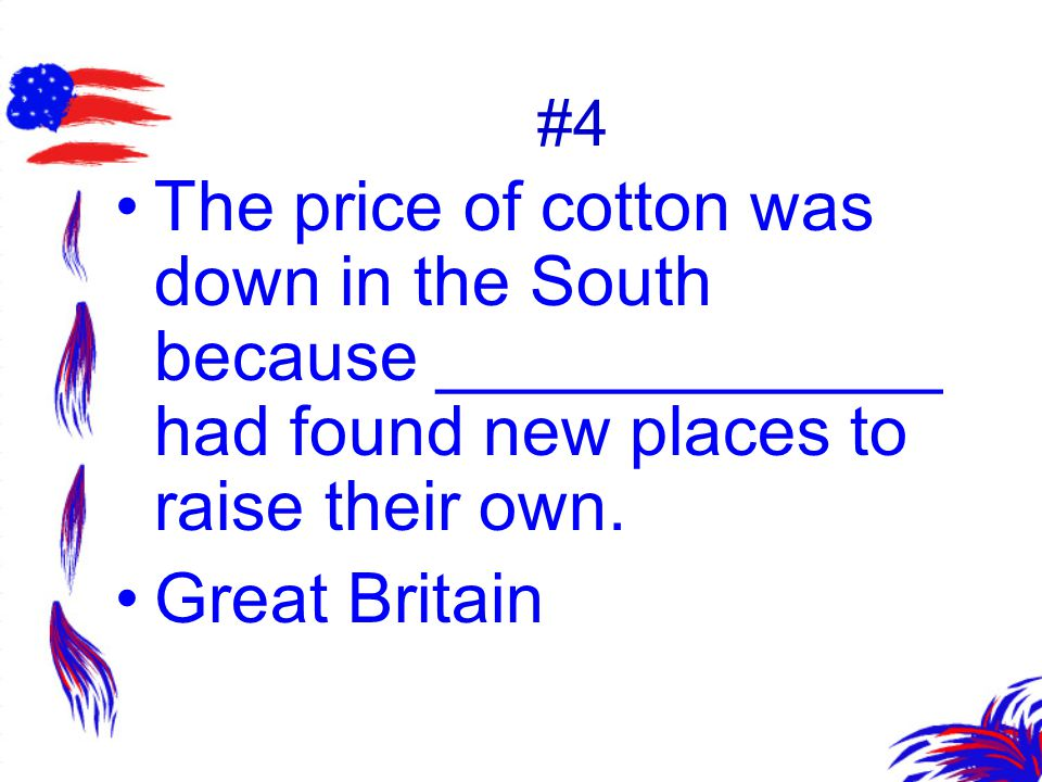 #4 The price of cotton was down in the South because _____________ had found new places to raise their own.