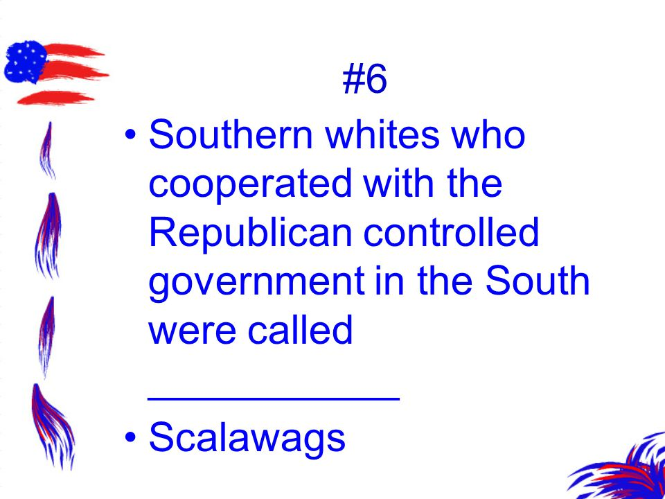 #6 Southern whites who cooperated with the Republican controlled government in the South were called ___________.