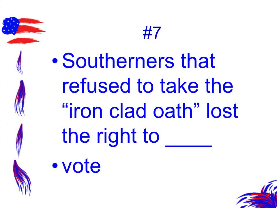 #7 Southerners that refused to take the iron clad oath lost the right to ____ vote