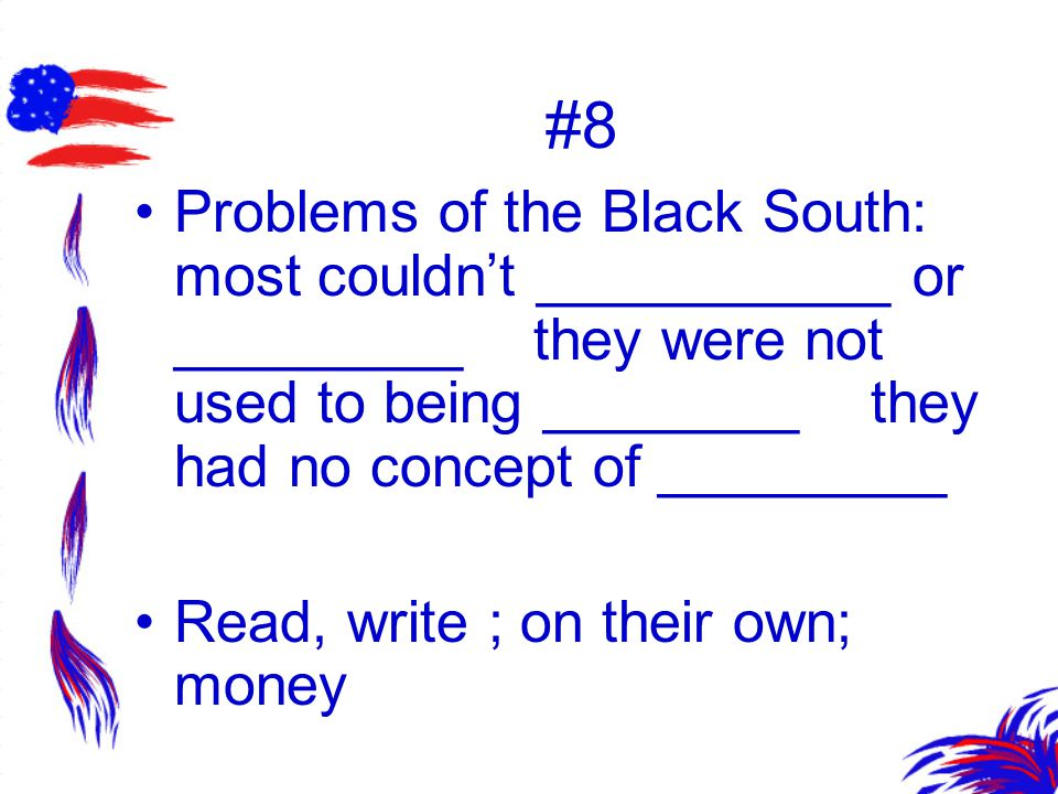 #8 Problems of the Black South: most couldn't ___________ or _________ they were not used to being ________ they had no concept of _________.