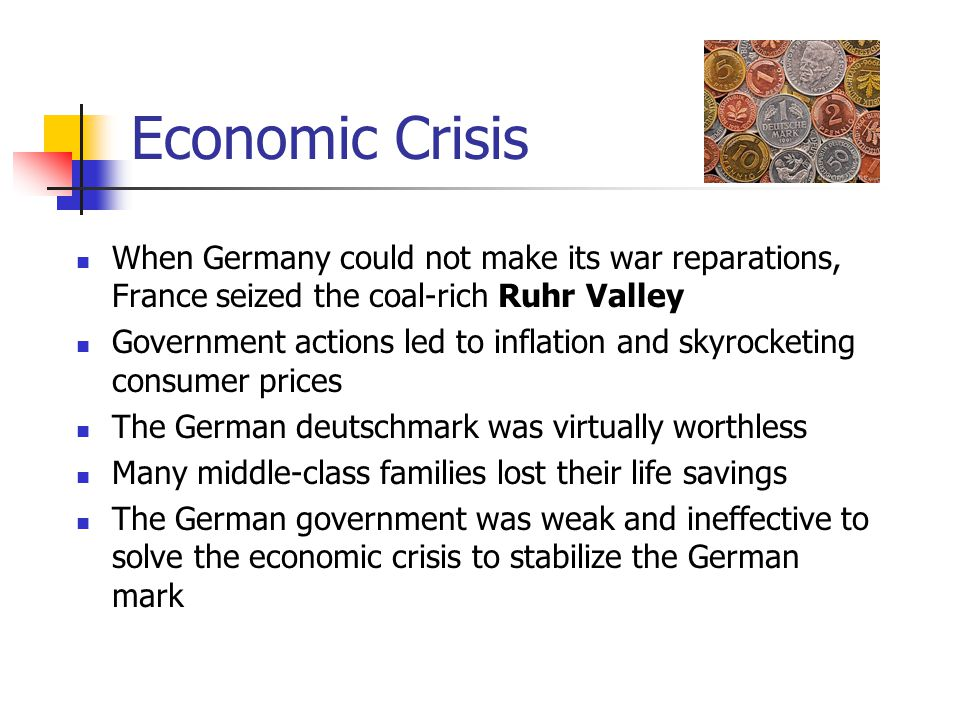 Economic Crisis When Germany could not make its war reparations, France seized the coal-rich Ruhr Valley.