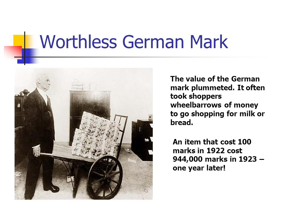 Worthless German Mark The value of the German mark plummeted. It often took shoppers wheelbarrows of money to go shopping for milk or bread.