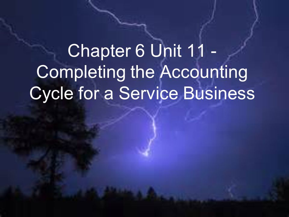 Chapter 6 Unit 11 - Completing the Accounting Cycle for a Service Business