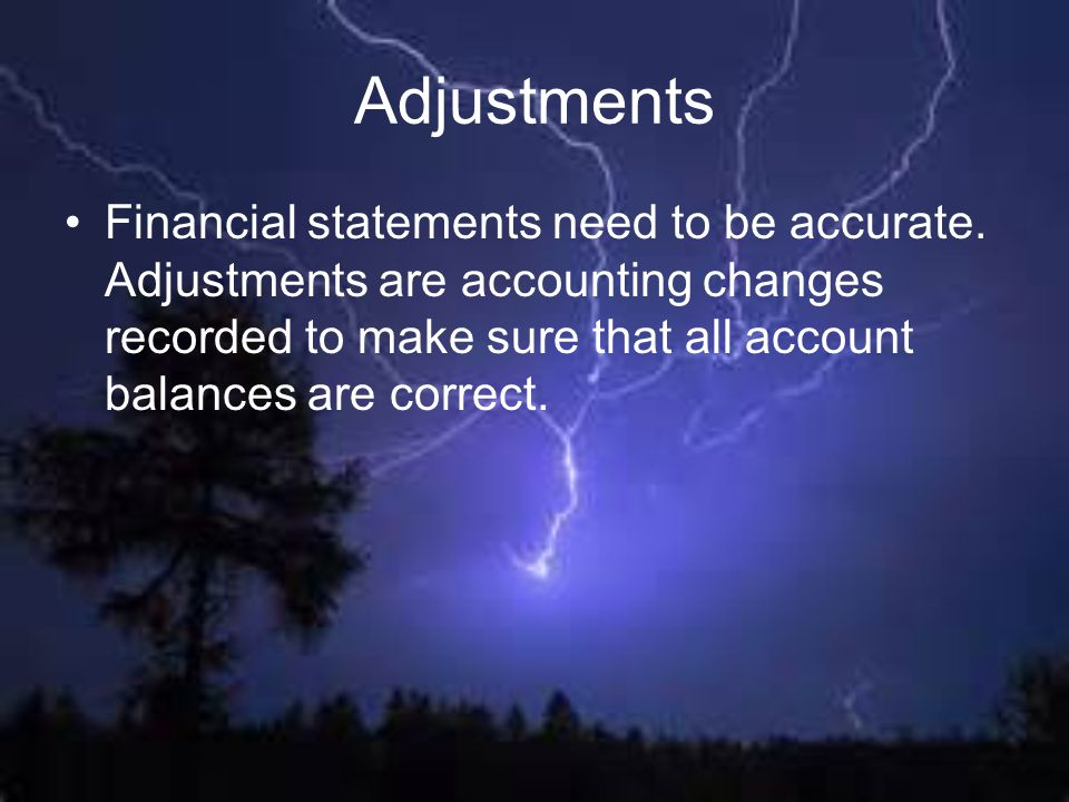 Adjustments Financial statements need to be accurate.