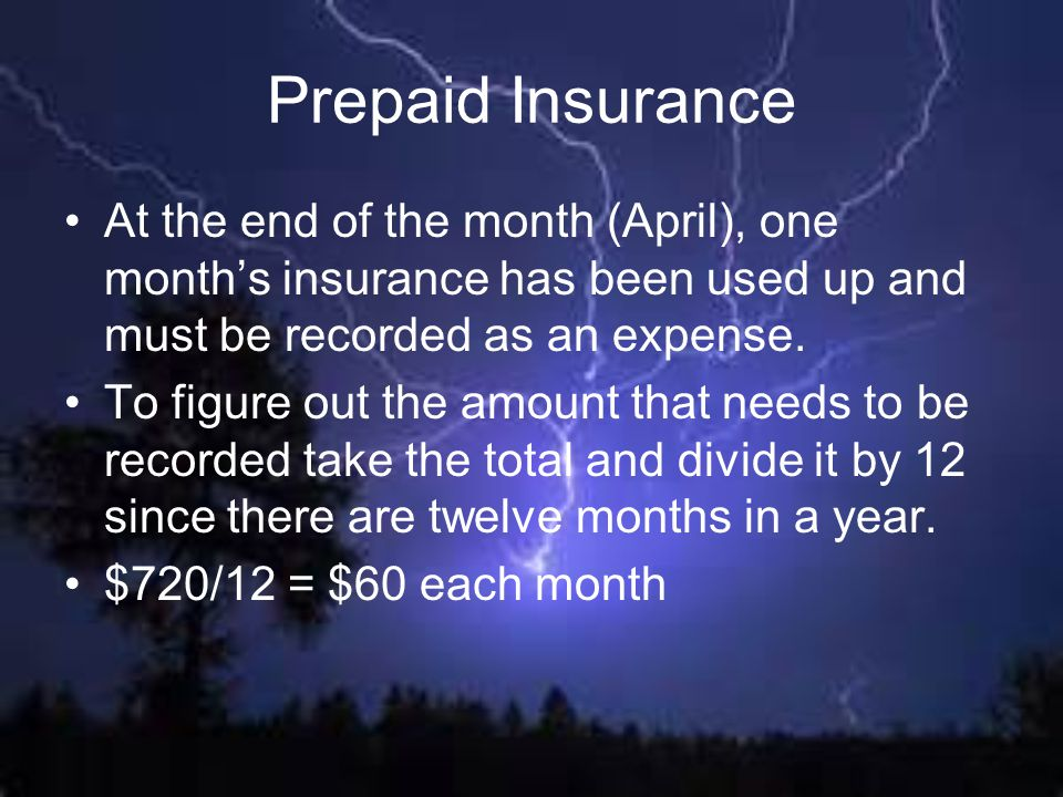 Prepaid Insurance At the end of the month (April), one month's insurance has been used up and must be recorded as an expense.