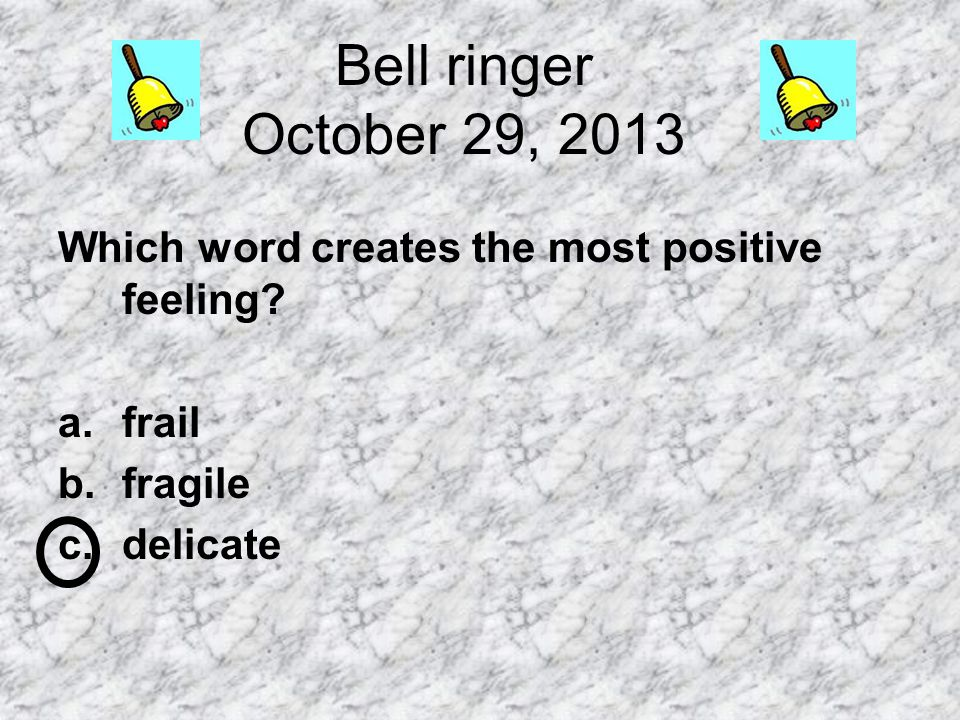 Bell ringer October 29, 2013 Which word creates the most positive feeling frail fragile delicate
