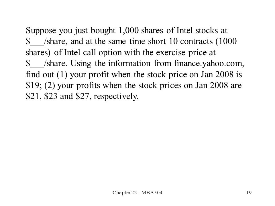Suppose you just bought 1,000 shares of Intel stocks at $___/share, and at the same time short 10 contracts (1000 shares) of Intel call option with the exercise price at $___/share. Using the information from finance.yahoo.com, find out (1) your profit when the stock price on Jan 2008 is $19; (2) your profits when the stock prices on Jan 2008 are $21, $23 and $27, respectively.