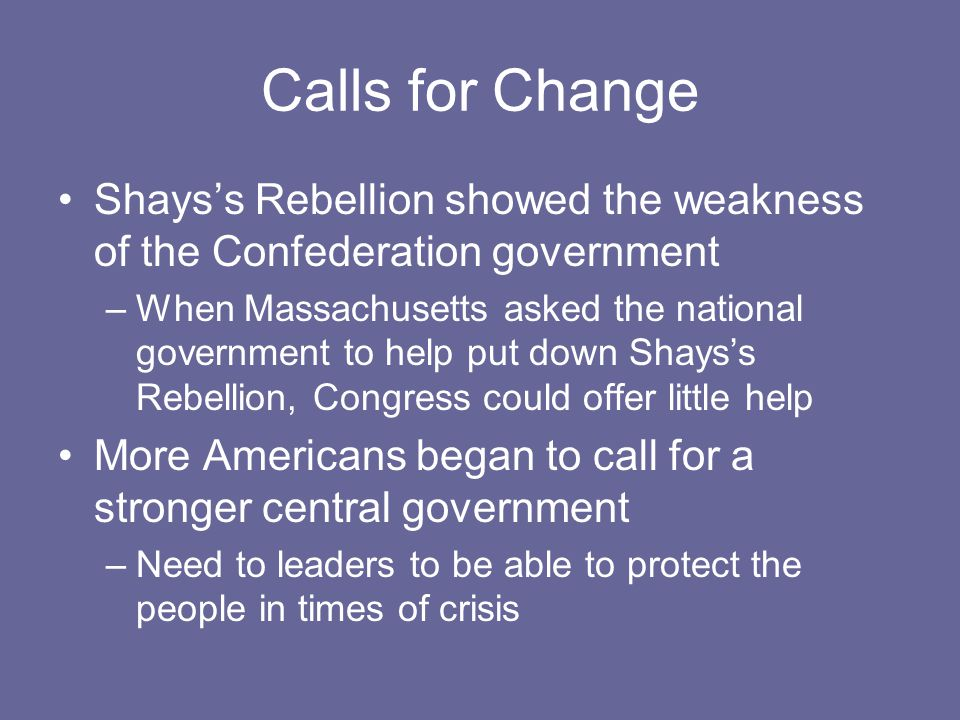 Calls for Change Shays's Rebellion showed the weakness of the Confederation government.