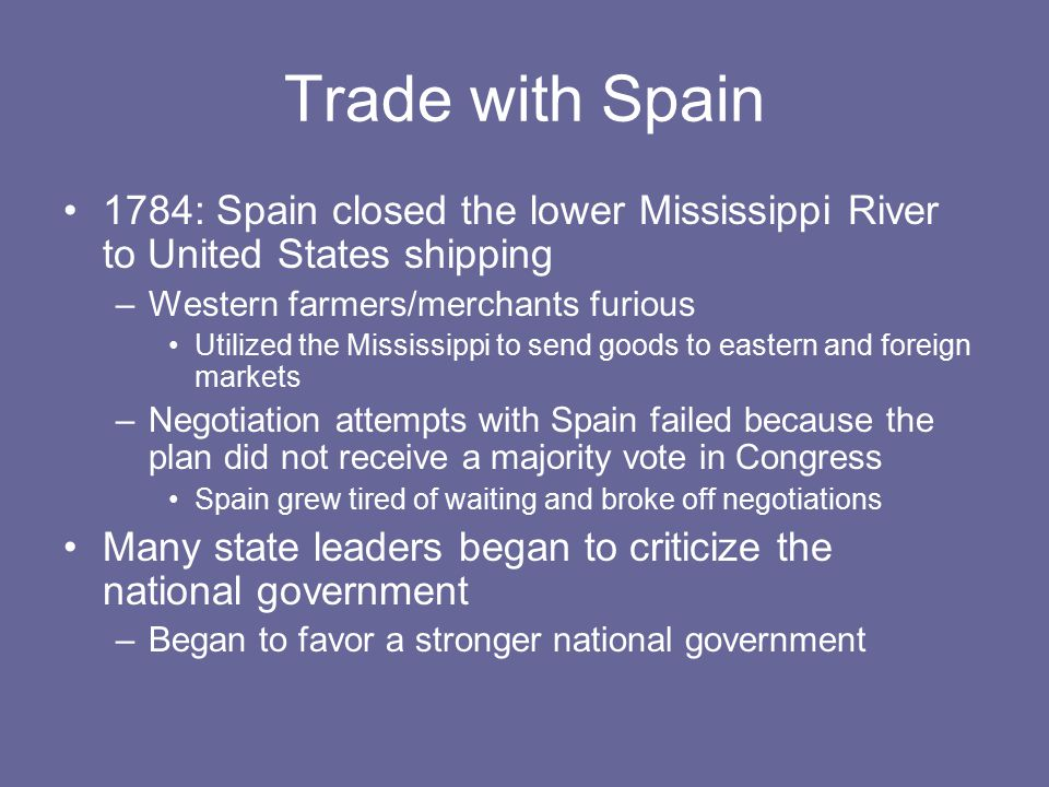 Trade with Spain 1784: Spain closed the lower Mississippi River to United States shipping. Western farmers/merchants furious.