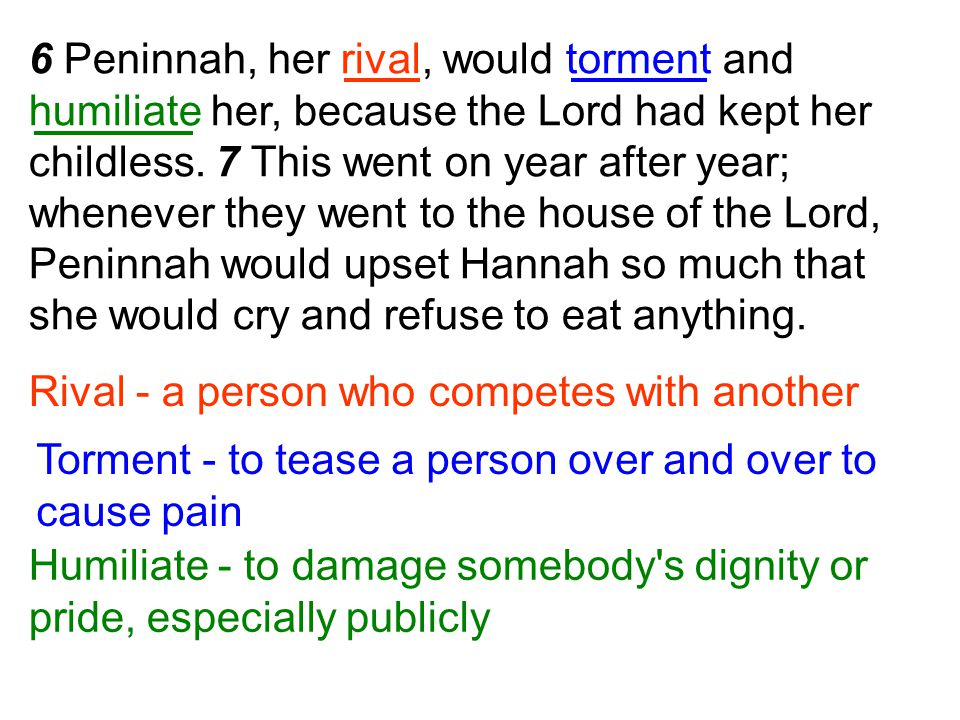 6 Peninnah, her rival, would torment and humiliate her, because the Lord had kept her childless. 7 This went on year after year; whenever they went to the house of the Lord, Peninnah would upset Hannah so much that she would cry and refuse to eat anything.