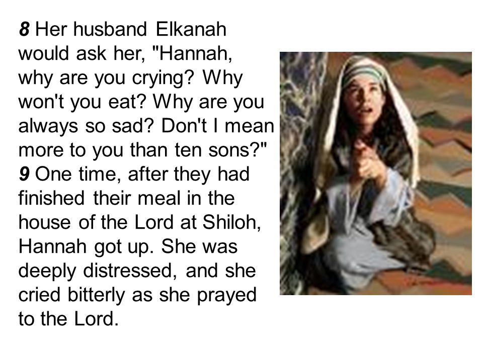 8 Her husband Elkanah would ask her, Hannah, why are you crying
