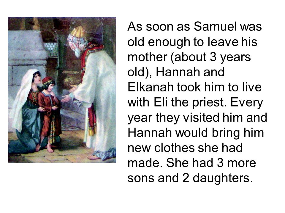 As soon as Samuel was old enough to leave his mother (about 3 years old), Hannah and Elkanah took him to live with Eli the priest.