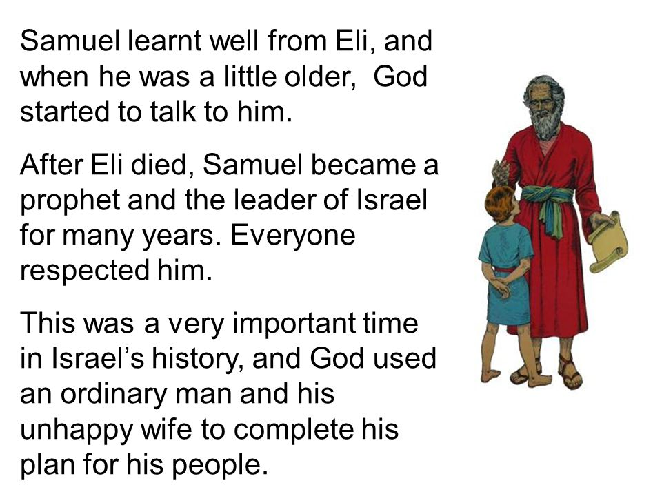 Samuel learnt well from Eli, and when he was a little older, God started to talk to him.