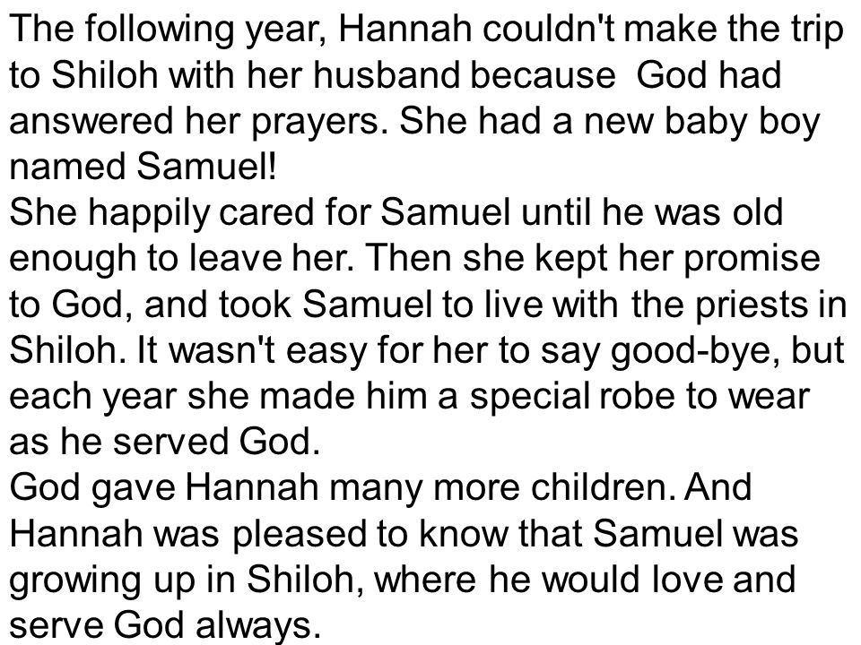 The following year, Hannah couldn t make the trip to Shiloh with her husband because God had answered her prayers. She had a new baby boy named Samuel!