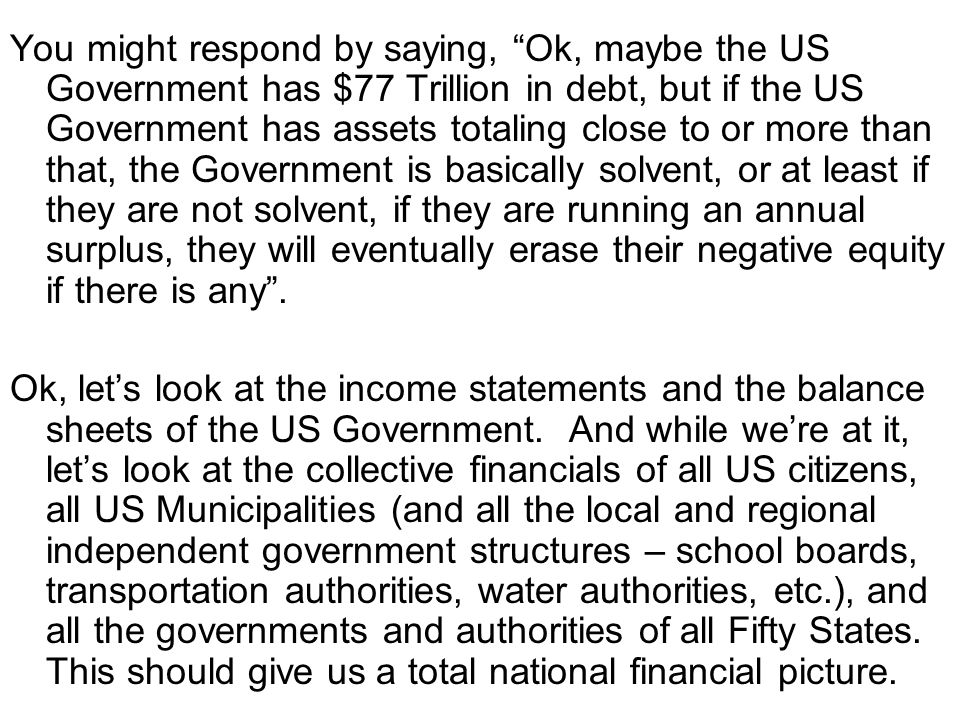 You might respond by saying, Ok, maybe the US Government has $77 Trillion in debt, but if the US Government has assets totaling close to or more than that, the Government is basically solvent, or at least if they are not solvent, if they are running an annual surplus, they will eventually erase their negative equity if there is any .