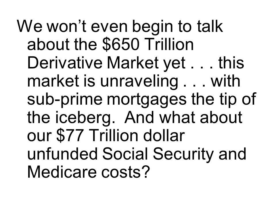 We won't even begin to talk about the $650 Trillion Derivative Market yet .